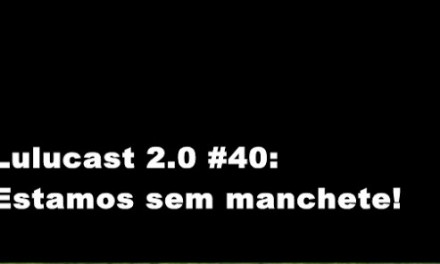 LULUCAST 2.0 #40: ESTAMOS SEM MANCHETE!