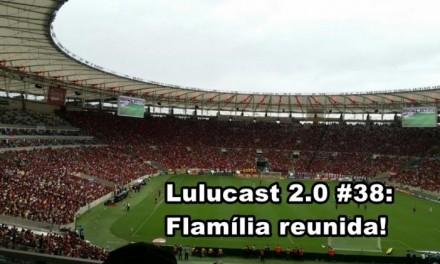 Lulucast 2.0 #38 – Flamília Reunida!