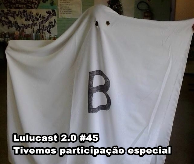 Lulucast 2.0 #45: Tivemos participação especial