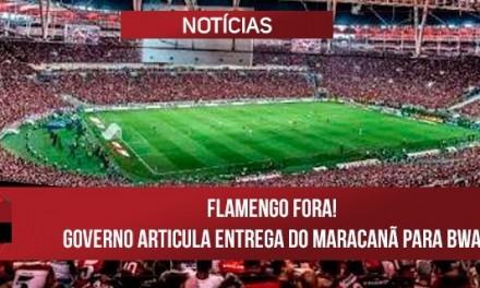 Flamengo fora! Governo articula entrega do Maracanã para BWA